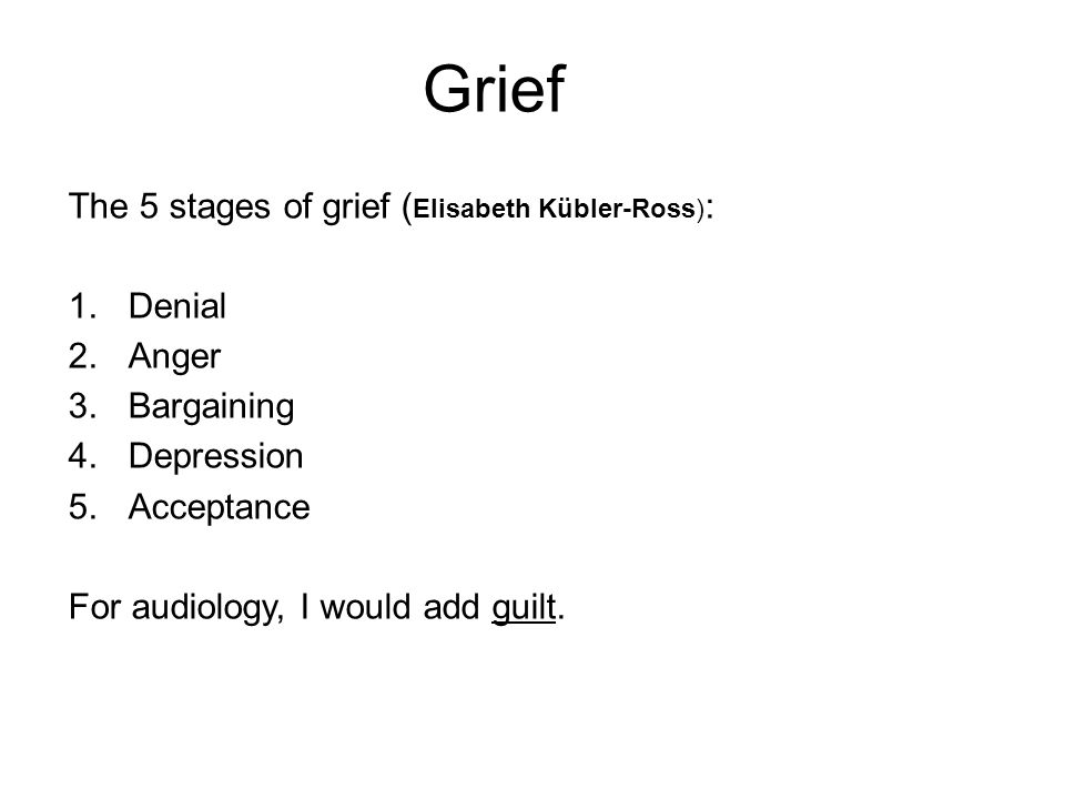 Grief The 5 stages of grief ( Elisabeth Kübler-Ross) : 1.Denial 2.Anger 3.Bargaining 4.Depression 5.Acceptance For audiology, I would add guilt.