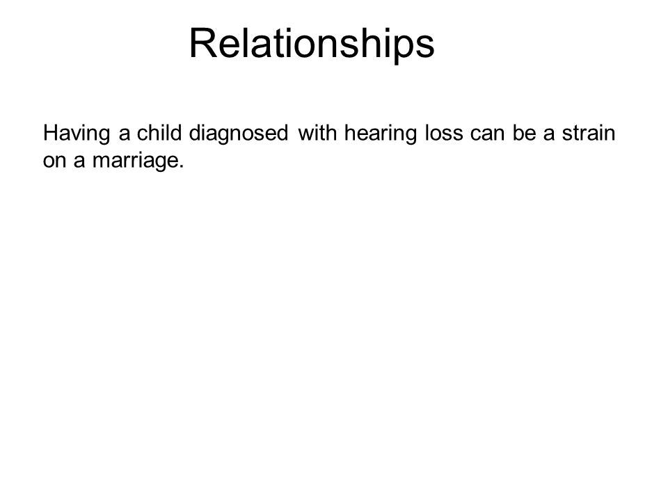 Relationships Having a child diagnosed with hearing loss can be a strain on a marriage.