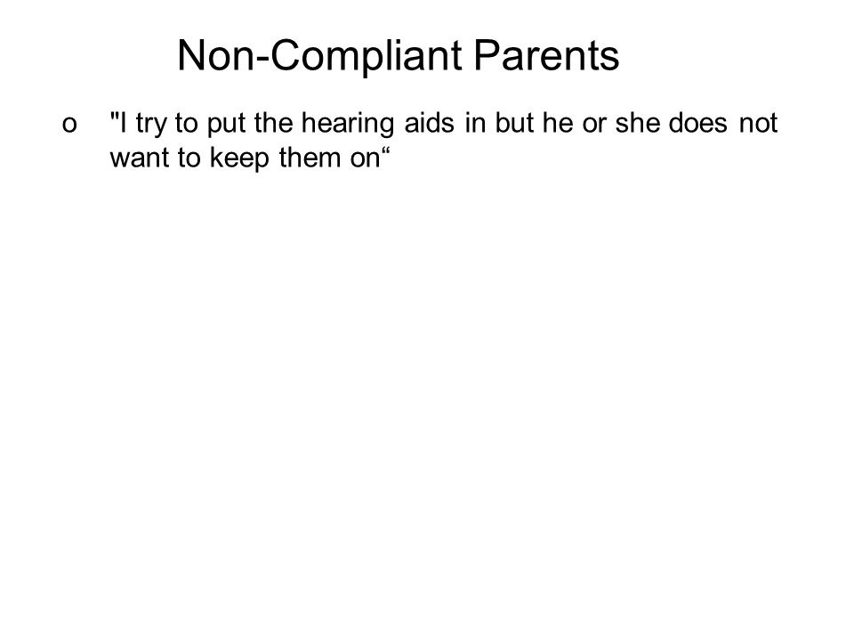 Non-Compliant Parents o I try to put the hearing aids in but he or she does not want to keep them on
