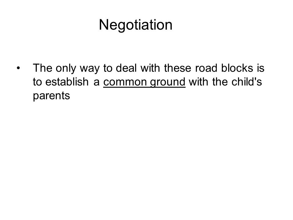 Negotiation The only way to deal with these road blocks is to establish a common ground with the child s parents