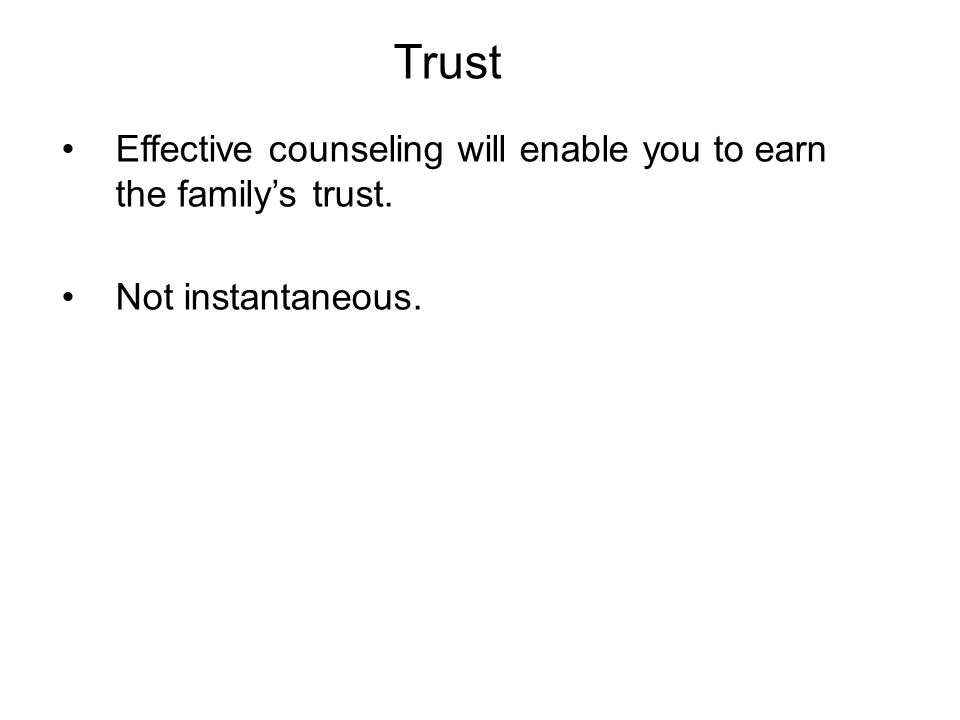 Trust Effective counseling will enable you to earn the family's trust. Not instantaneous.