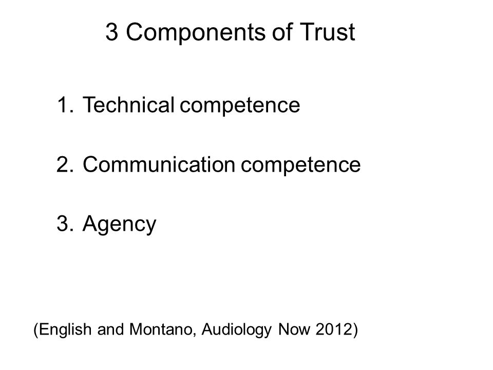 3 Components of Trust 1.Technical competence 2.Communication competence 3.Agency (English and Montano, Audiology Now 2012)