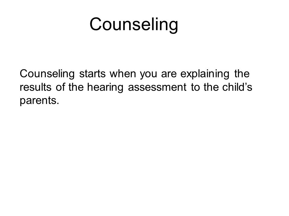Counseling Counseling starts when you are explaining the results of the hearing assessment to the child's parents.