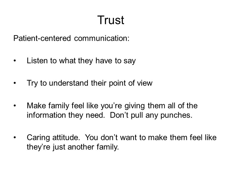 Trust Patient-centered communication: Listen to what they have to say Try to understand their point of view Make family feel like you're giving them all of the information they need.