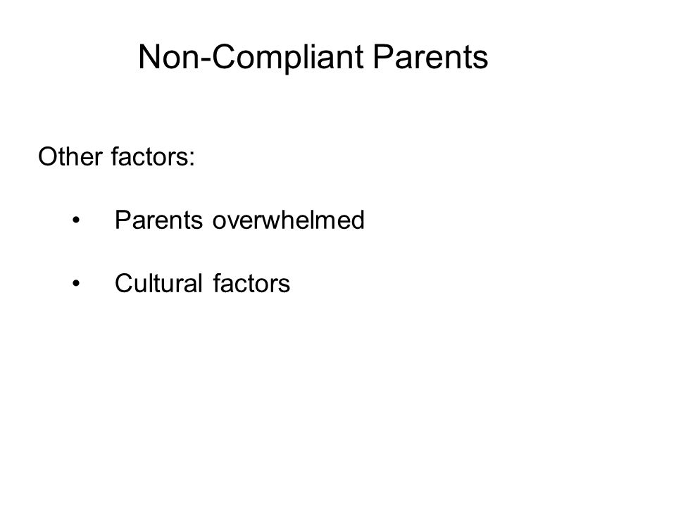 Non-Compliant Parents Other factors: Parents overwhelmed Cultural factors