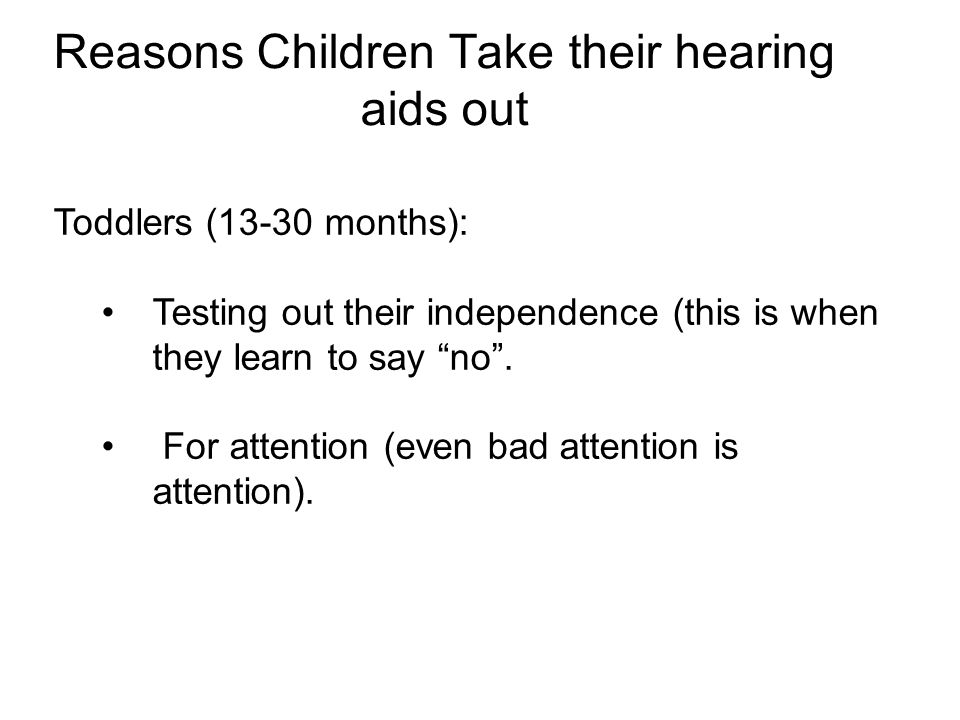 Reasons Children Take their hearing aids out Toddlers (13-30 months): Testing out their independence (this is when they learn to say no .