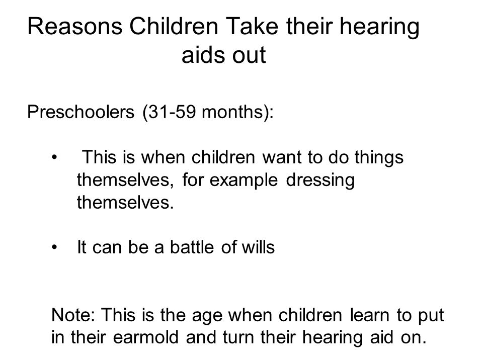 Reasons Children Take their hearing aids out Preschoolers (31-59 months): This is when children want to do things themselves, for example dressing themselves.