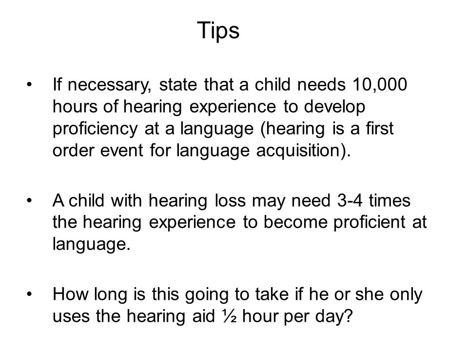Tips If necessary, state that a child needs 10,000 hours of hearing experience to develop proficiency at a language (hearing is a first order event for language acquisition).