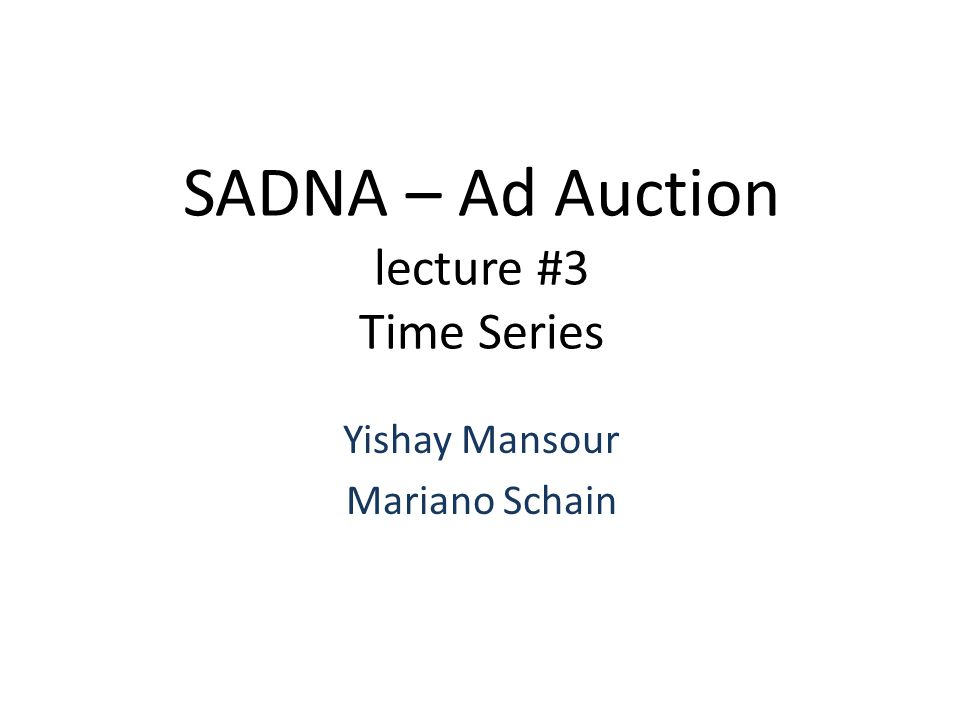 SADNA – Ad Auction lecture #3 Time Series Yishay Mansour Mariano Schain