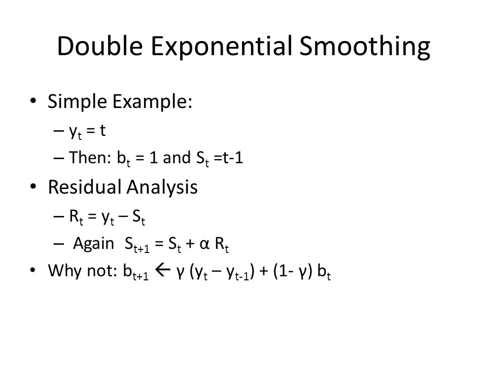 Double Exponential Smoothing Simple Example: – y t = t – Then: b t = 1 and S t =t-1 Residual Analysis – R t = y t – S t – Again S t+1 = S t + α R t Wh