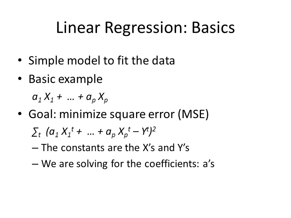 Linear Regression: Basics Simple model to fit the data Basic example a 1 X 1 + … + a p X p Goal: minimize square error (MSE) ∑ t (a 1 X 1 t + … + a p X p t – Y t ) 2 – The constants are the X's and Y's – We are solving for the coefficients: a's