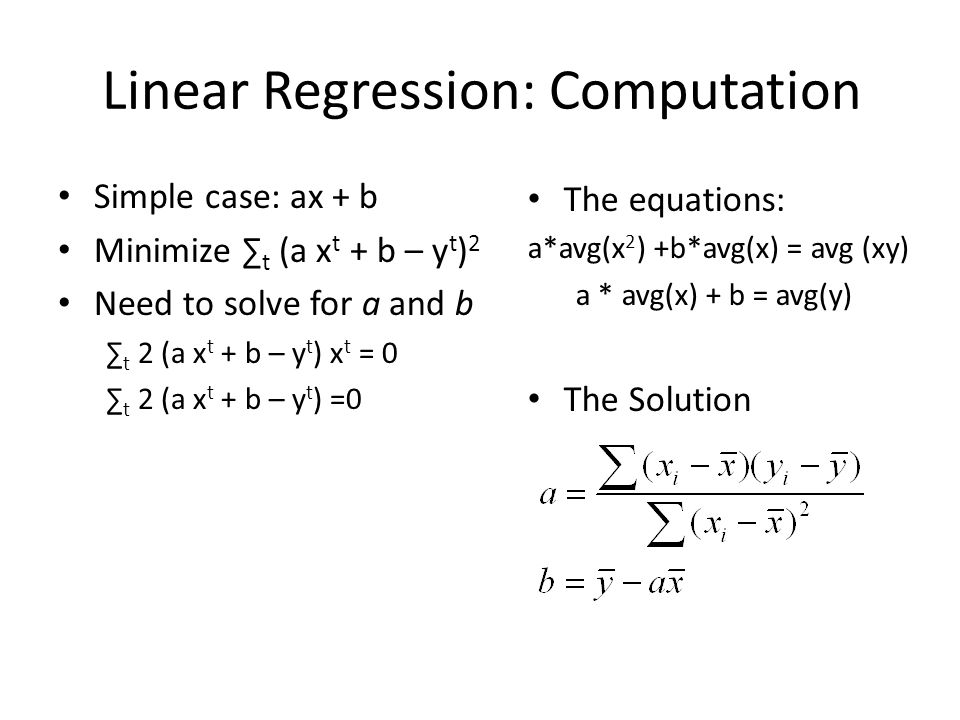 Linear Regression: Computation Simple case: ax + b Minimize ∑ t (a x t + b – y t ) 2 Need to solve for a and b ∑ t 2 (a x t + b – y t ) x t = 0 ∑ t 2