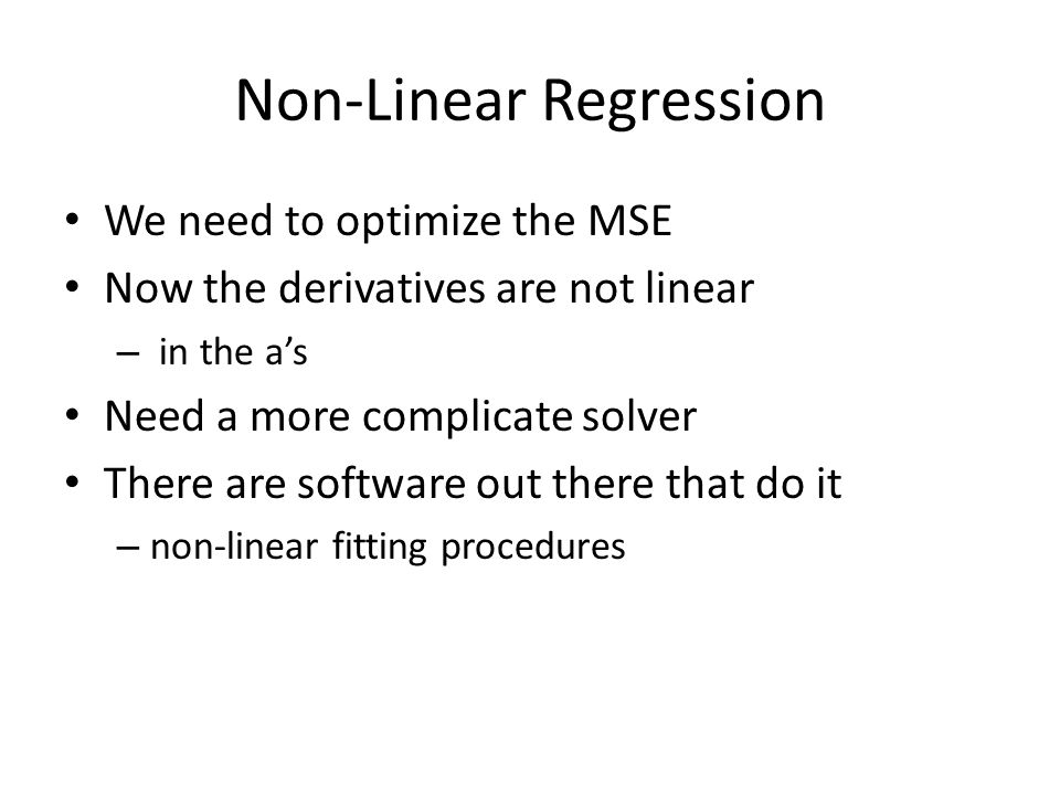Non-Linear Regression We need to optimize the MSE Now the derivatives are not linear – in the a's Need a more complicate solver There are software out there that do it – non-linear fitting procedures