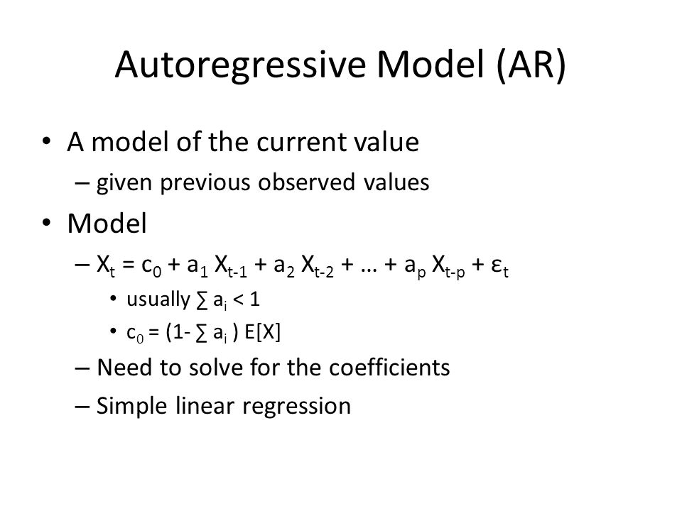 Autoregressive Model (AR) A model of the current value – given previous observed values Model – X t = c 0 + a 1 X t-1 + a 2 X t-2 + … + a p X t-p + ε