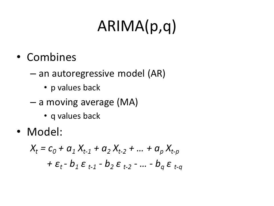 ARIMA(p,q) Combines – an autoregressive model (AR) p values back – a moving average (MA) q values back Model: X t = c 0 + a 1 X t-1 + a 2 X t-2 + … + a p X t-p + ε t - b 1 ε t-1 - b 2 ε t-2 - … - b q ε t-q