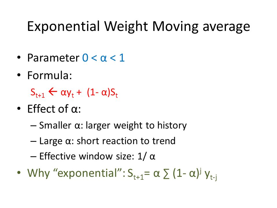 Exponential Weight Moving average Parameter 0 < α < 1 Formula: S t+1  αy t + (1- α)S t Effect of α: – Smaller α: larger weight to history – Large α: short reaction to trend – Effective window size: 1/ α Why exponential : S t+1 = α ∑ (1- α) j y t-j
