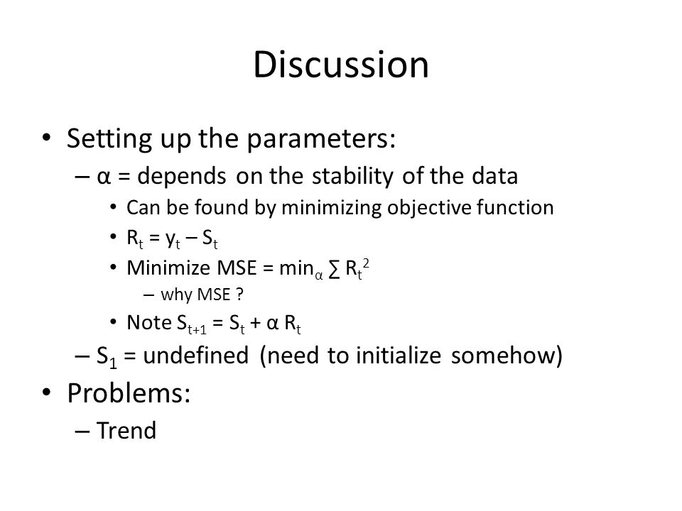 Discussion Setting up the parameters: – α = depends on the stability of the data Can be found by minimizing objective function R t = y t – S t Minimize MSE = min α ∑ R t 2 – why MSE .
