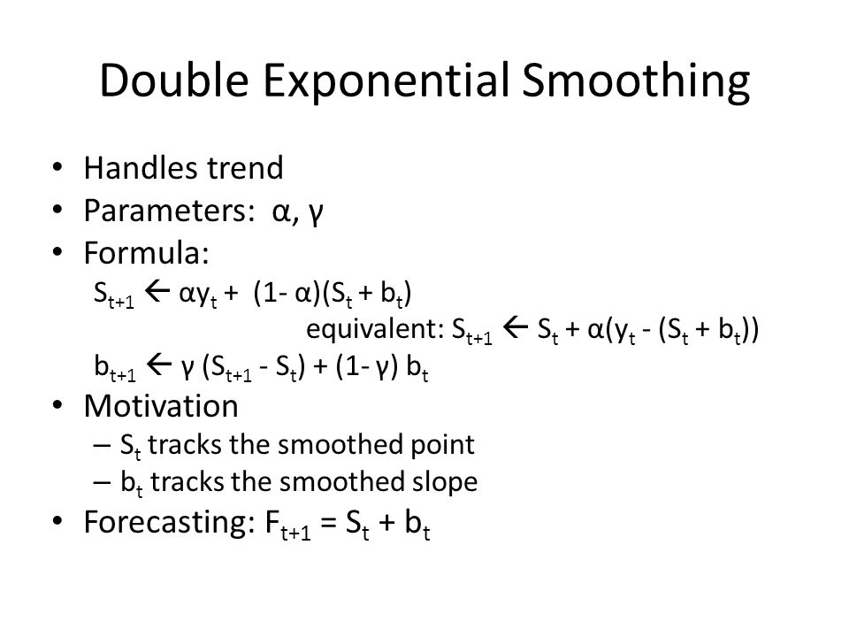 Double Exponential Smoothing Handles trend Parameters: α, γ Formula: S t+1  αy t + (1- α)(S t + b t ) equivalent: S t+1  S t + α(y t - (S t + b t )) b t+1  γ (S t+1 - S t ) + (1- γ) b t Motivation – S t tracks the smoothed point – b t tracks the smoothed slope Forecasting: F t+1 = S t + b t