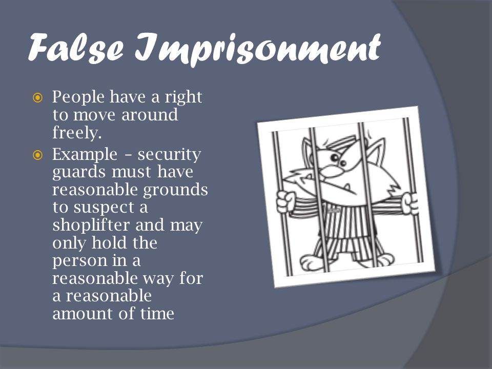 False Imprisonment  People have a right to move around freely.  Example – security guards must have reasonable grounds to suspect a shoplifter and m