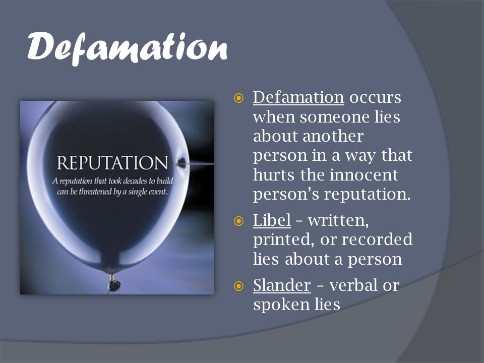 Defamation  Defamation occurs when someone lies about another person in a way that hurts the innocent person's reputation.  Libel – written, printed