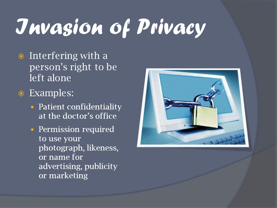 Invasion of Privacy  Interfering with a person's right to be left alone  Examples: Patient confidentiality at the doctor's office Permission require