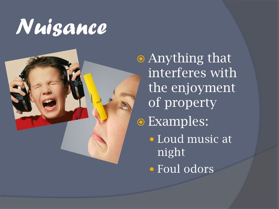 Nuisance  Anything that interferes with the enjoyment of property  Examples: Loud music at night Foul odors