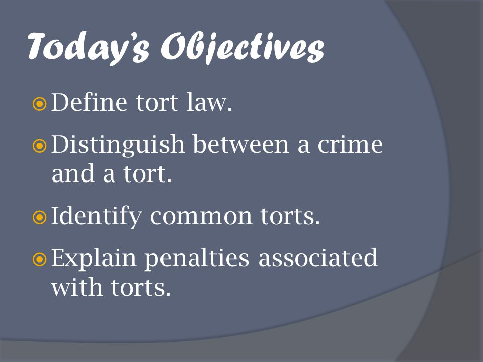 Today's Objectives  Define tort law.  Distinguish between a crime and a tort.  Identify common torts.  Explain penalties associated with torts.