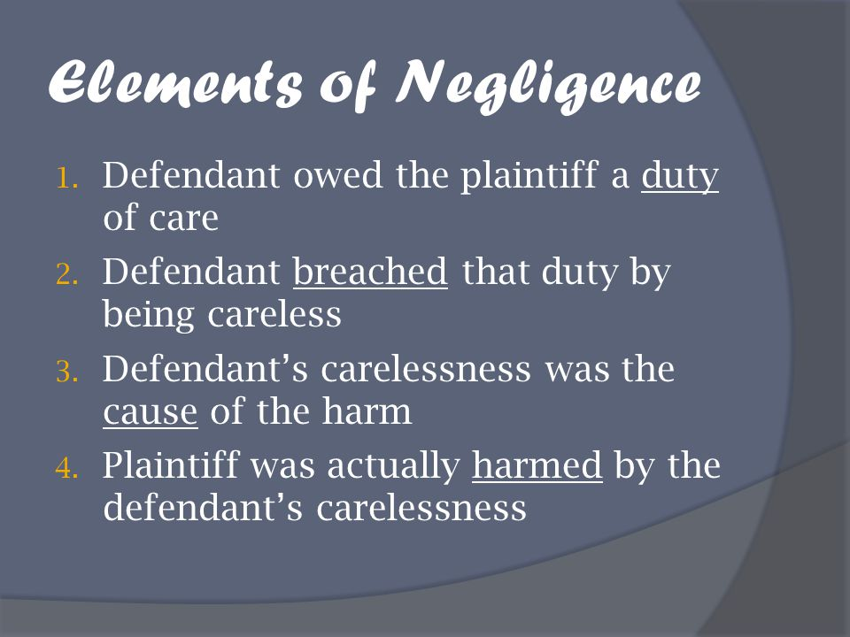 Elements of Negligence 1. Defendant owed the plaintiff a duty of care 2. Defendant breached that duty by being careless 3. Defendant's carelessness wa