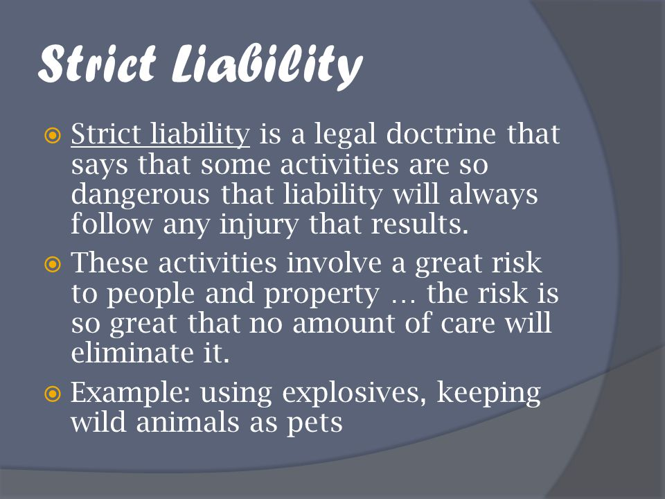 Strict Liability  Strict liability is a legal doctrine that says that some activities are so dangerous that liability will always follow any injury t