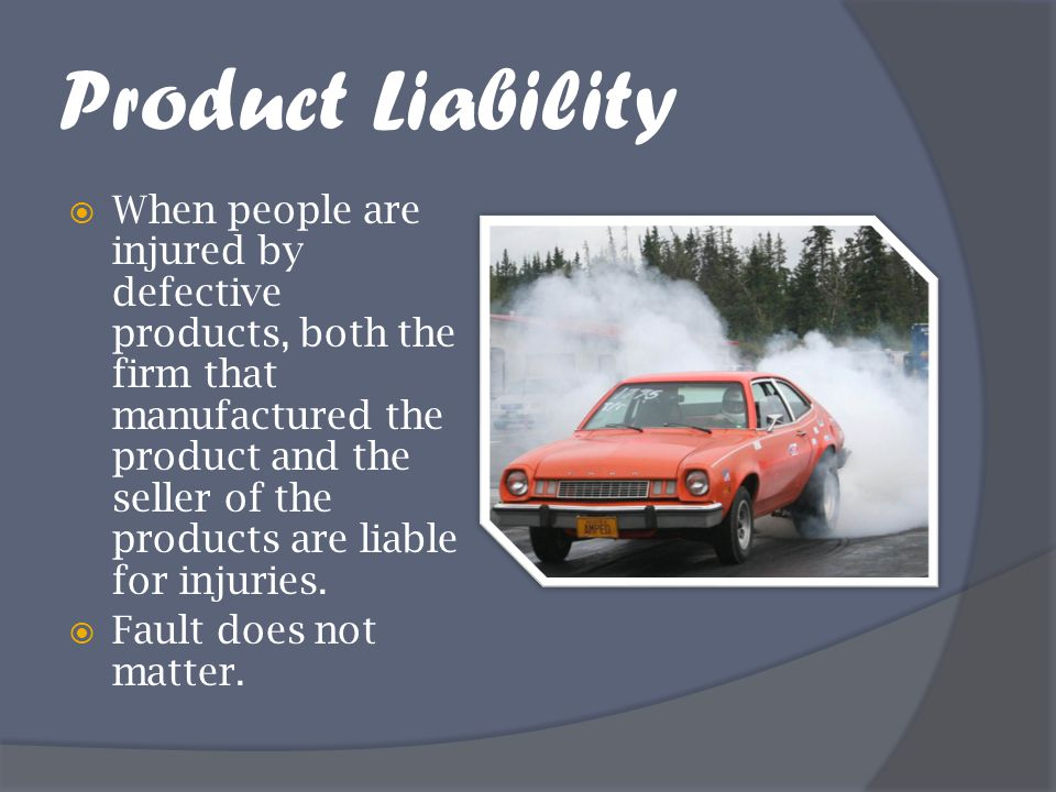 Product Liability  When people are injured by defective products, both the firm that manufactured the product and the seller of the products are liab