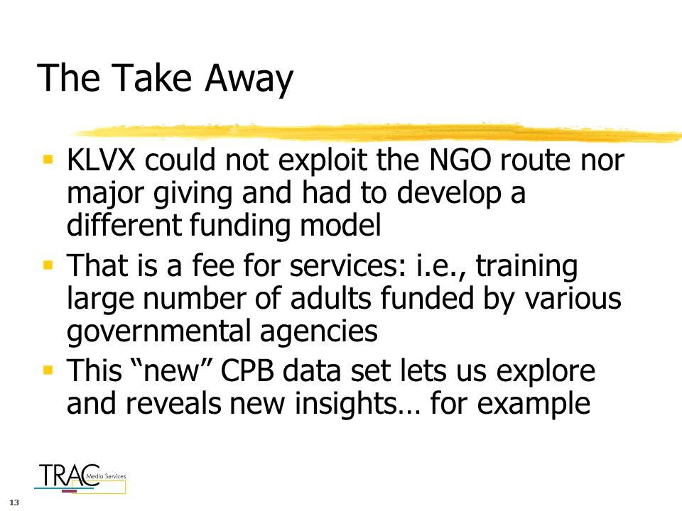 13 The Take Away  KLVX could not exploit the NGO route nor major giving and had to develop a different funding model  That is a fee for services: i.e., training large number of adults funded by various governmental agencies  This new CPB data set lets us explore and reveals new insights… for example