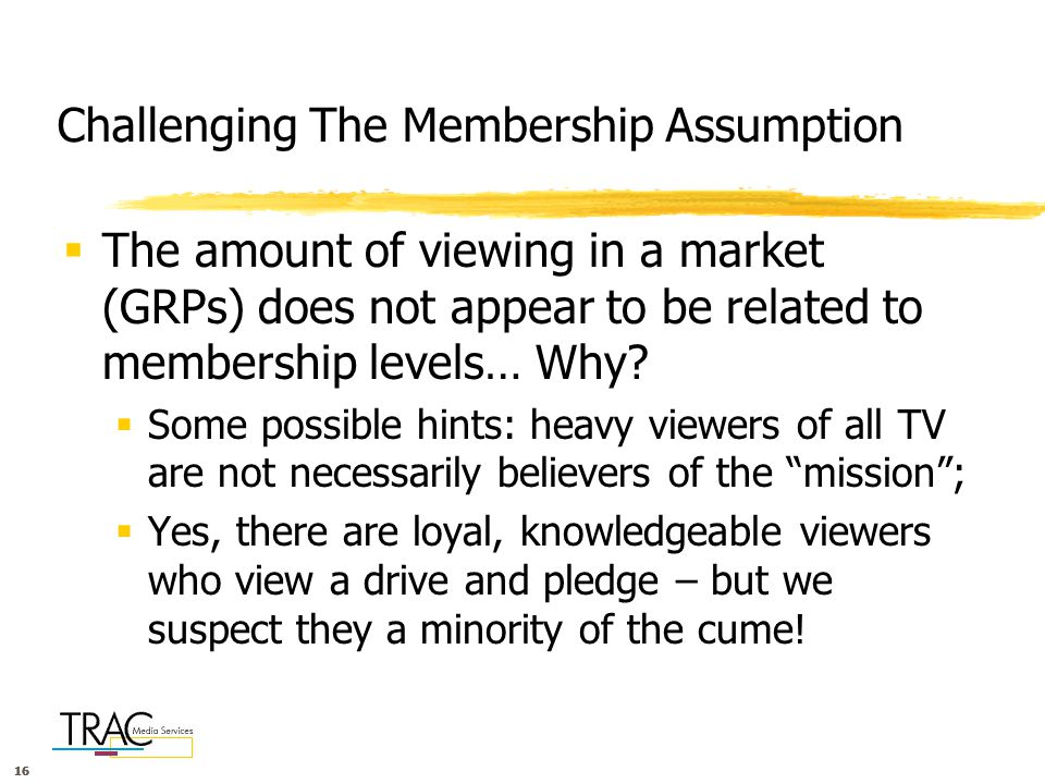 16 Challenging The Membership Assumption  The amount of viewing in a market (GRPs) does not appear to be related to membership levels… Why.