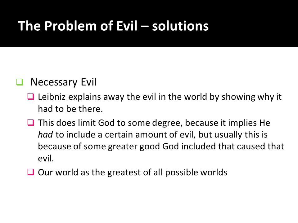 The Problem of Evil – solutions  Necessary Evil  Leibniz explains away the evil in the world by showing why it had to be there.  This does limit Go