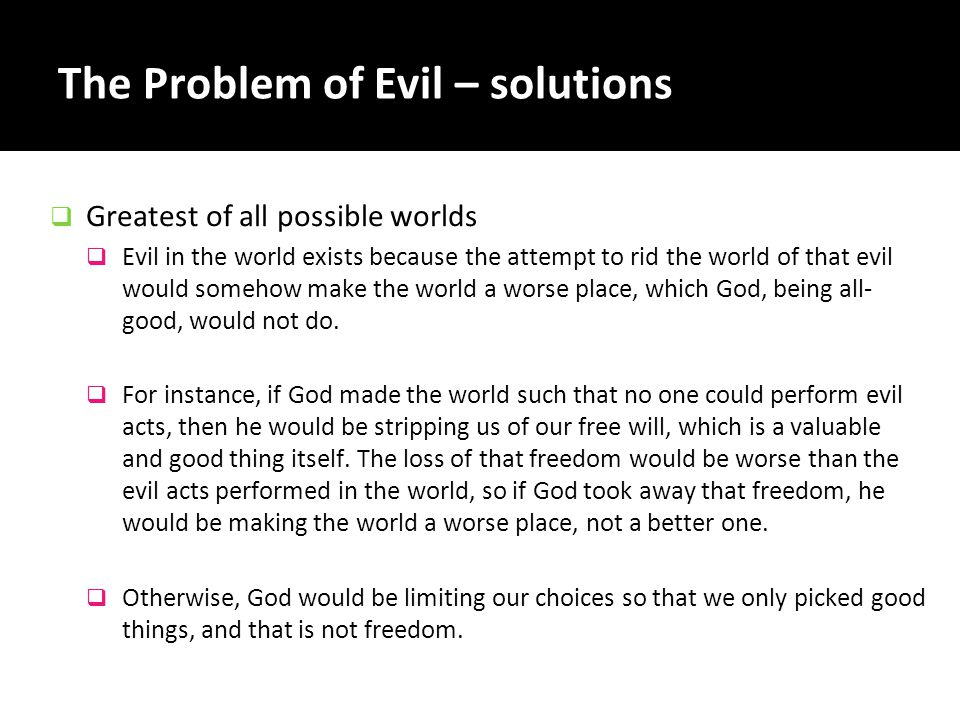 The Problem of Evil – solutions  Greatest of all possible worlds  Evil in the world exists because the attempt to rid the world of that evil would s
