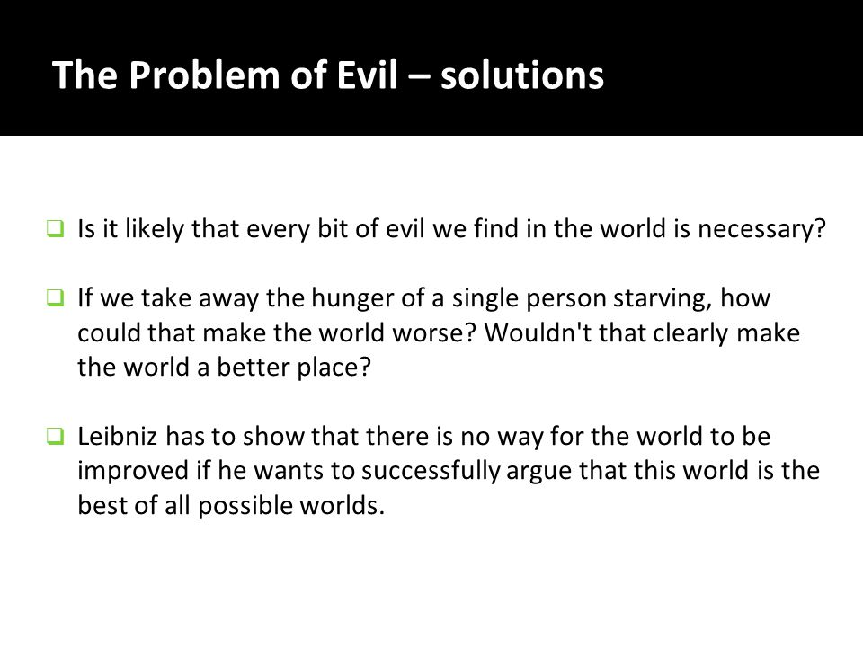 The Problem of Evil – solutions  Is it likely that every bit of evil we find in the world is necessary?  If we take away the hunger of a single pers
