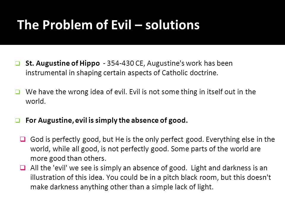 The Problem of Evil – solutions  St. Augustine of Hippo - 354-430 CE, Augustine's work has been instrumental in shaping certain aspects of Catholic d
