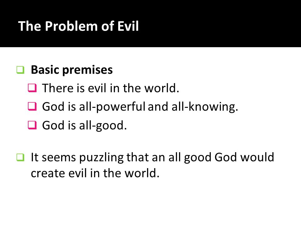 The Problem of Evil  Basic premises  There is evil in the world.  God is all-powerful and all-knowing.  God is all-good.  It seems puzzling that