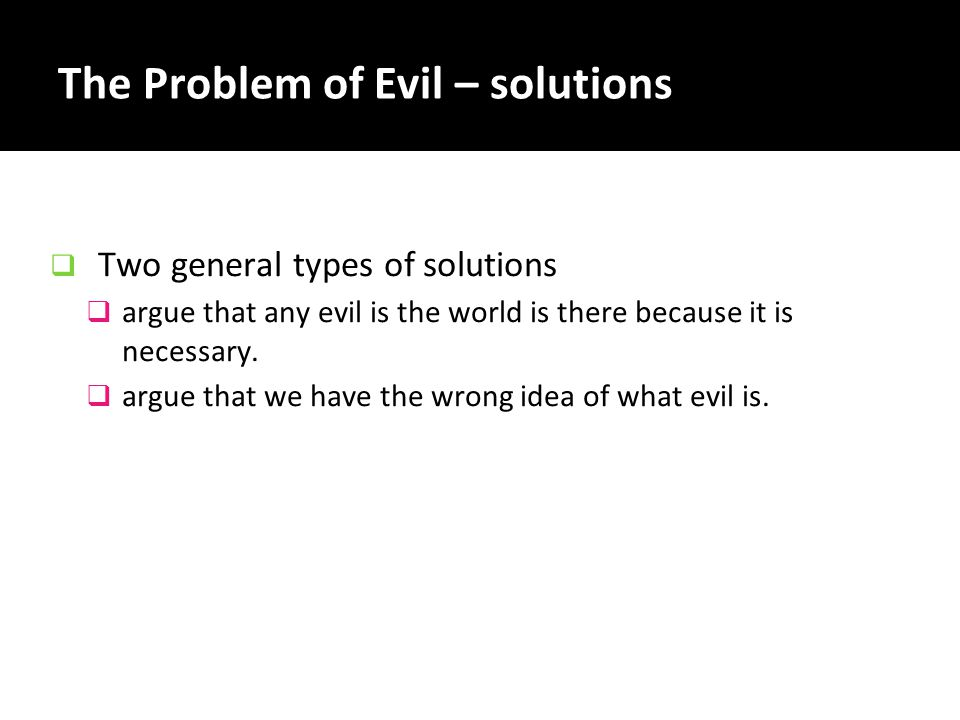 The Problem of Evil – solutions  Two general types of solutions  argue that any evil is the world is there because it is necessary.  argue that we