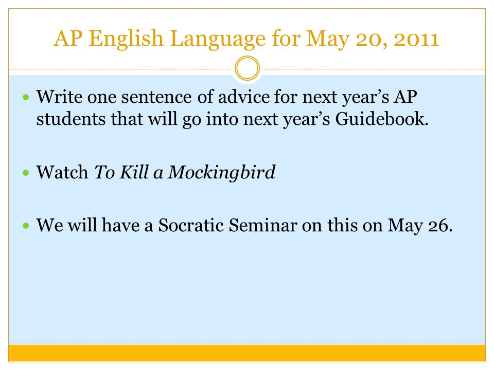 AP English Language for May 20, 2011 Write one sentence of advice for next year's AP students that will go into next year's Guidebook.