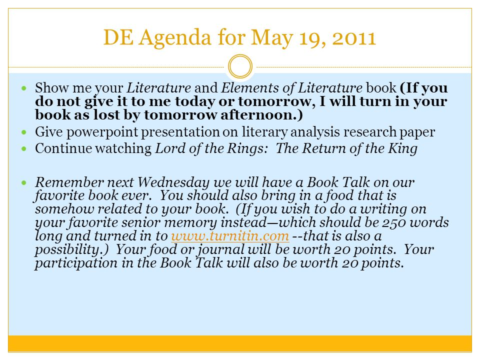 DE Agenda for May 19, 2011 Show me your Literature and Elements of Literature book (If you do not give it to me today or tomorrow, I will turn in your book as lost by tomorrow afternoon.) Give powerpoint presentation on literary analysis research paper Continue watching Lord of the Rings: The Return of the King Remember next Wednesday we will have a Book Talk on our favorite book ever.