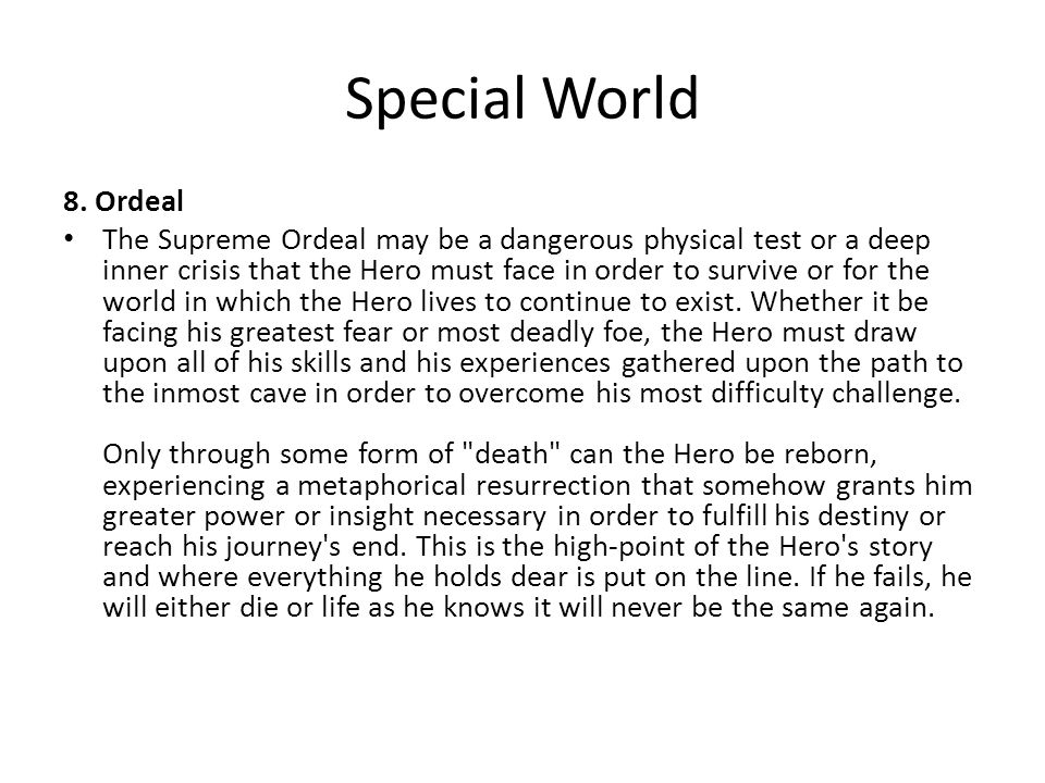Special World 8. Ordeal The Supreme Ordeal may be a dangerous physical test or a deep inner crisis that the Hero must face in order to survive or for