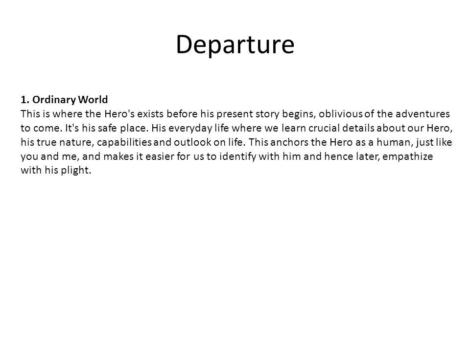 Departure 1. Ordinary World This is where the Hero's exists before his present story begins, oblivious of the adventures to come. It's his safe place.