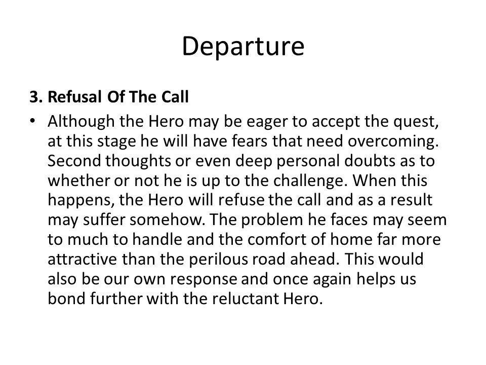 Departure 3. Refusal Of The Call Although the Hero may be eager to accept the quest, at this stage he will have fears that need overcoming. Second tho