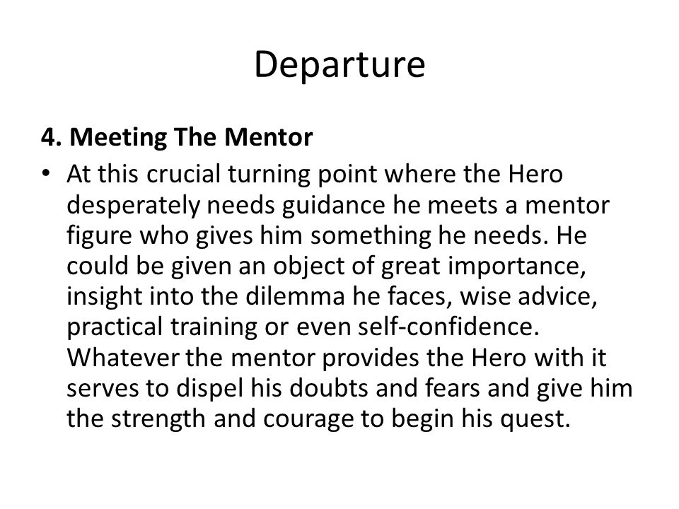Departure 4. Meeting The Mentor At this crucial turning point where the Hero desperately needs guidance he meets a mentor figure who gives him somethi