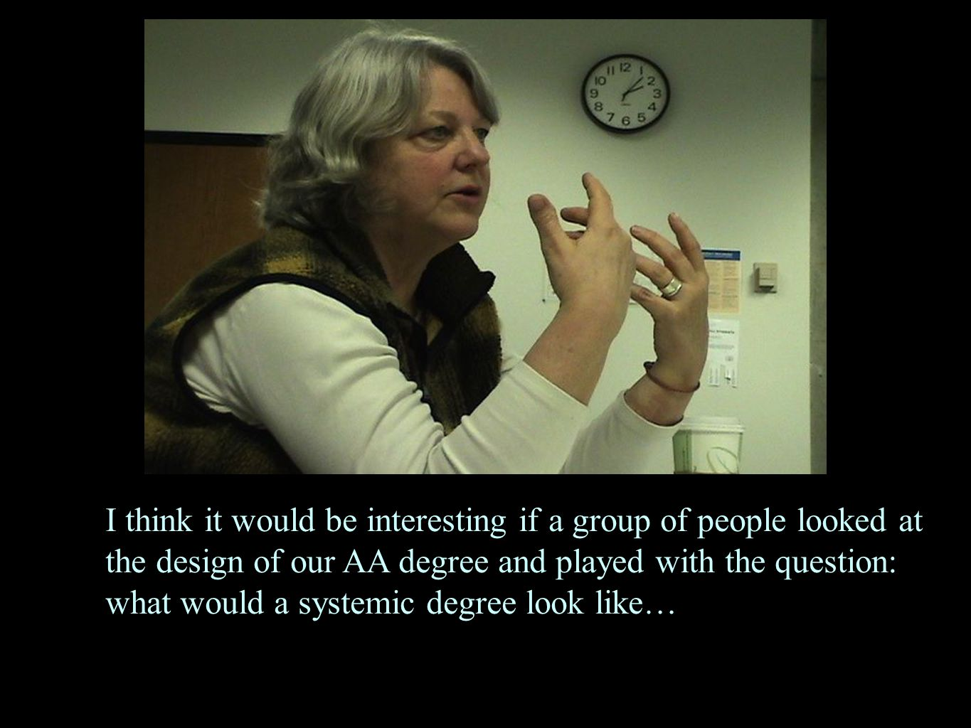 I think it would be interesting if a group of people looked at the design of our AA degree and played with the question: what would a systemic degree
