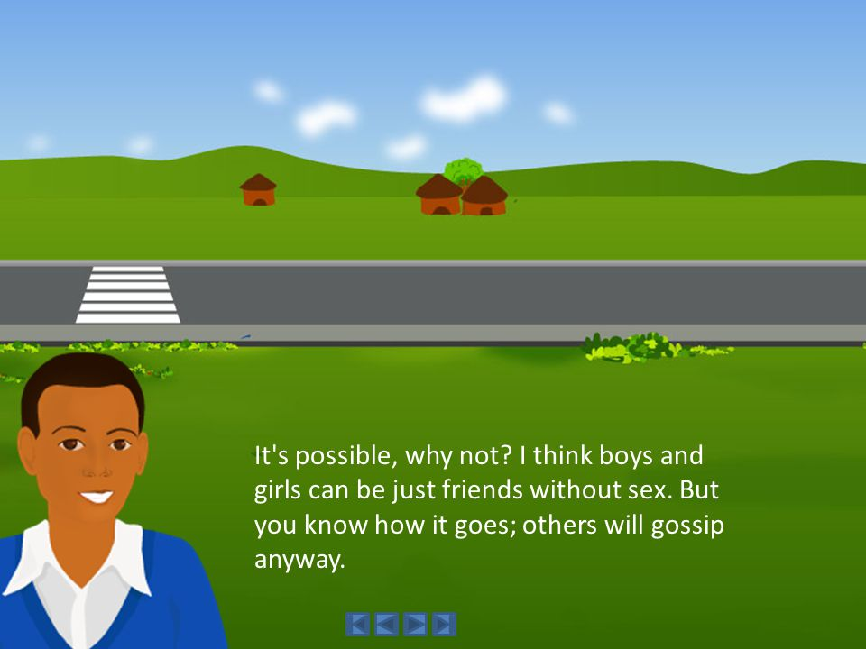 It's possible, why not? I think boys and girls can be just friends without sex. But you know how it goes; others will gossip anyway.