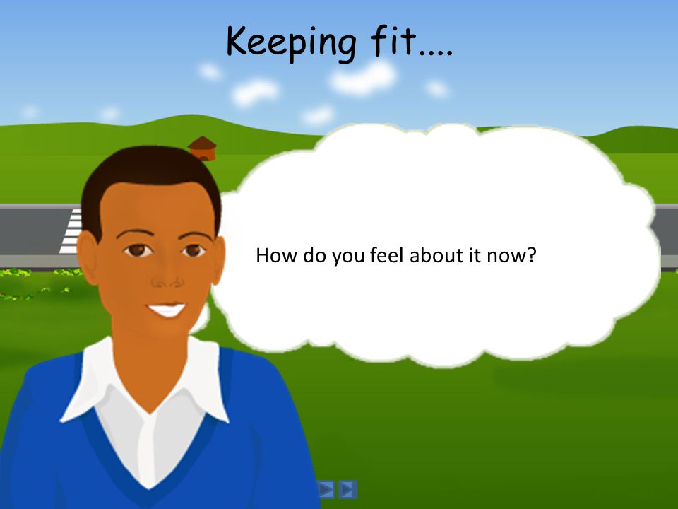 How do you feel about it now? Keeping fit....