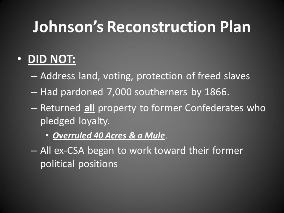 Johnson's Reconstruction Plan DID NOT: – Address land, voting, protection of freed slaves – Had pardoned 7,000 southerners by 1866.