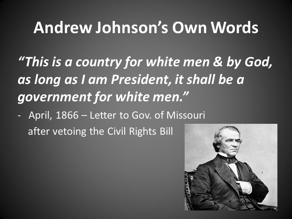 Andrew Johnson's Own Words This is a country for white men & by God, as long as I am President, it shall be a government for white men. -April, 1866 – Letter to Gov.
