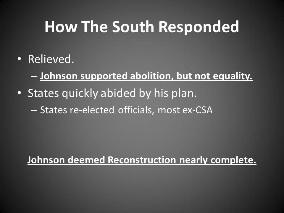 How The South Responded Relieved. – Johnson supported abolition, but not equality.